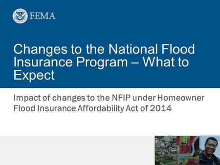 Changes to the National Flood Insurance Program – What to Expect Impact of changes to the NFIP under Homeowner Flood Insurance Affordability Act of 2014.