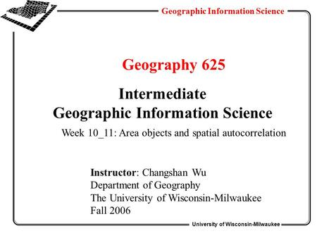 University of Wisconsin-Milwaukee Geographic Information Science Geography 625 Intermediate Geographic Information Science Instructor: Changshan Wu Department.