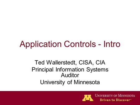 Application Controls - Intro Ted Wallerstedt, CISA, CIA Principal Information Systems Auditor University of Minnesota.