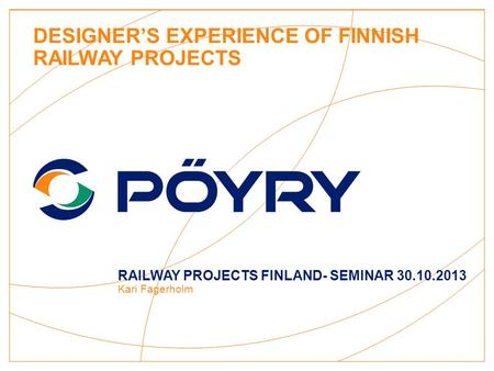 DESIGNER'S EXPERIENCE OF FINNISH RAILWAY PROJECTS RAILWAY PROJECTS FINLAND- SEMINAR 30.10.2013 Kari Fagerholm.
