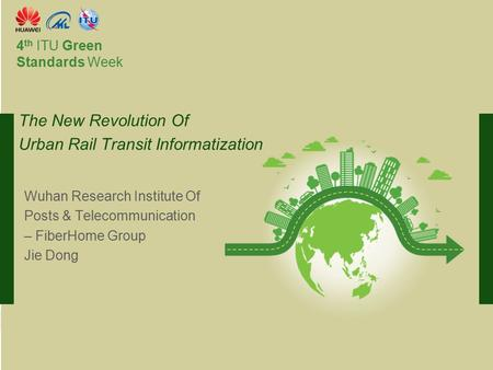 International Telecommunication Union Committed to connecting the world 4 th ITU Green Standards Week Wuhan Research Institute Of Posts & Telecommunication.