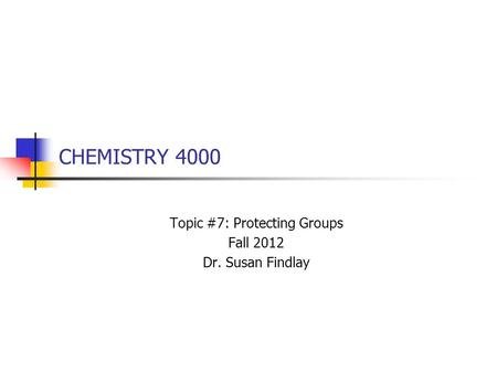 CHEMISTRY 4000 Topic #7: Protecting Groups Fall 2012 Dr. Susan Findlay.