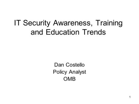 1 IT Security Awareness, Training and Education Trends Dan Costello Policy Analyst OMB.