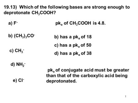 1 19.13) Which of the following bases are strong enough to deprotonate CH 3 COOH? a) F - b) (CH 3 ) 3 CO - c) CH 3 - d) NH 2 - e) Cl - pk a of CH 3 COOH.