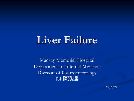 Liver Failure Mackay Memorial Hospital Department of Internal Medicine Division of Gastroenterology R4 陳泓達 97/6/22.