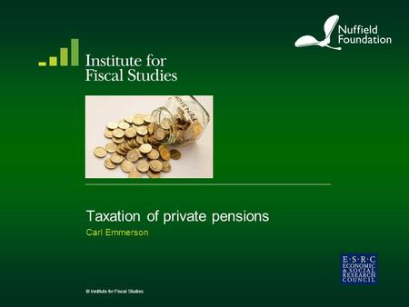 Taxation of private pensions Carl Emmerson © Institute for Fiscal Studies.