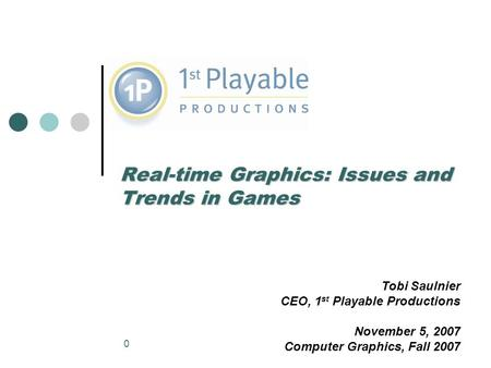 0 Real-time Graphics: Issues and Trends in Games Tobi Saulnier CEO, 1 st Playable Productions November 5, 2007 Computer Graphics, Fall 2007.