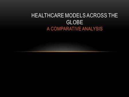 HEALTHCARE MODELS ACROSS THE GLOBE A COMPARATIVE ANALYSIS.