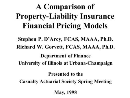 A Comparison of Property-Liability Insurance Financial Pricing Models Stephen P. D'Arcy, FCAS, MAAA, Ph.D. Richard W. Gorvett, FCAS, MAAA, Ph.D. Department.