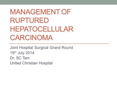 MANAGEMENT OF RUPTURED HEPATOCELLULAR CARCINOMA Joint Hospital Surgical Grand Round 19 th July 2014 Dr. SC Tam United Christian Hospital.
