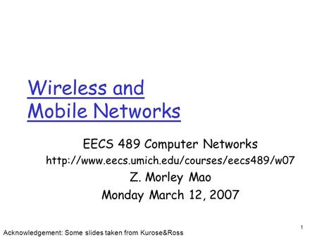1 Wireless and Mobile Networks EECS 489 Computer Networks  Z. Morley Mao Monday March 12, 2007 Acknowledgement: