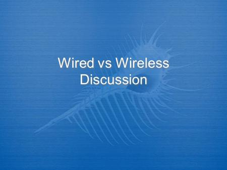 Wired vs Wireless Discussion. Wired vs Wireless  The distinction between these networks is definitely becoming less and less marked, and to an extent,