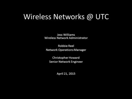 Wireless UTC Jess Williams Wireless Network Administrator Robbie Reel Network Operations Manager Christopher Howard Senior Network Engineer.