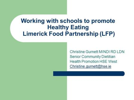 Working with schools to promote Healthy Eating Limerick Food Partnership (LFP) Christine Gurnett MINDI RD LDN Senior Community Dietitian Health Promotion.