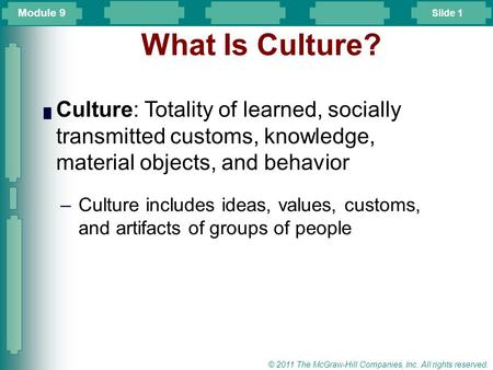 Slide 1 © 2011 The McGraw-Hill Companies, Inc. All rights reserved. What Is Culture? █ Culture: Totality of learned, socially transmitted customs, knowledge,