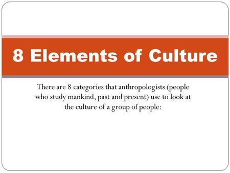 8 Elements of Culture There are 8 categories that anthropologists (people who study mankind, past and present) use to look at the culture of a group.