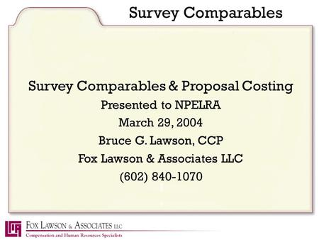 Survey Comparables Survey Comparables & Proposal Costing Presented to NPELRA March 29, 2004 Bruce G. Lawson, CCP Fox Lawson & Associates LLC (602) 840-1070.