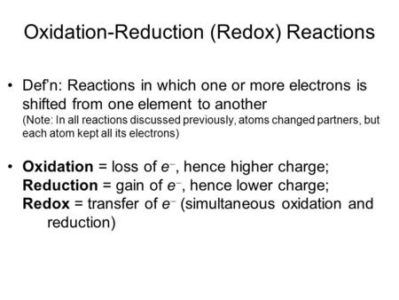 Oxidation-Reduction (Redox) Reactions Def'n: Reactions in which one or more electrons is shifted from one element to another (Note: In all reactions discussed.