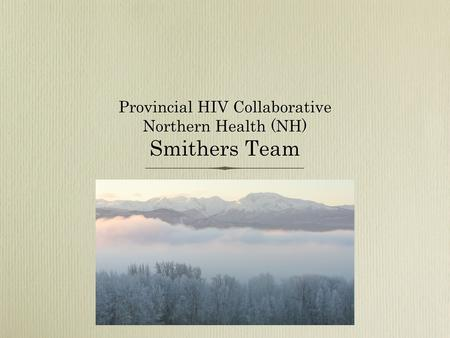 Provincial HIV Collaborative Northern Health (NH) Smithers Team.