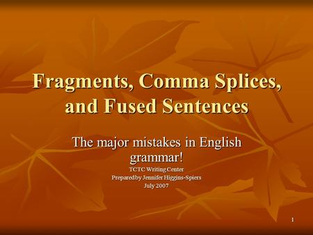 1 Fragments, Comma Splices, and Fused Sentences The major mistakes in English grammar! TCTC Writing Center Prepared by Jennifer Higgins-Spiers July 2007.