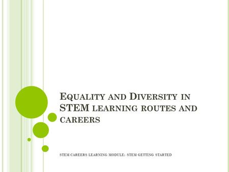 E QUALITY AND D IVERSITY IN STEM LEARNING ROUTES AND CAREERS STEM CAREERS LEARNING MODULE: STEM GETTING STARTED.