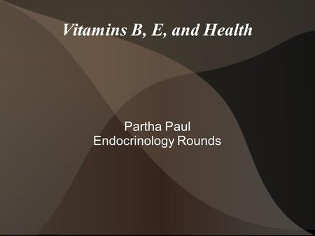 Vitamins B, E, and Health Partha Paul Endocrinology Rounds.