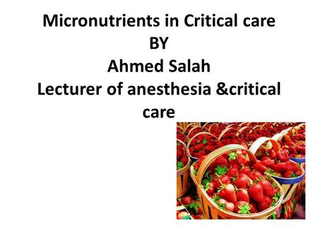 Micronutrients in Critical care BY Ahmed Salah Lecturer of anesthesia &critical care.