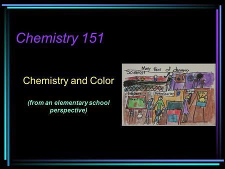 Chemistry 151 Chemistry and Color (from an elementary school perspective)