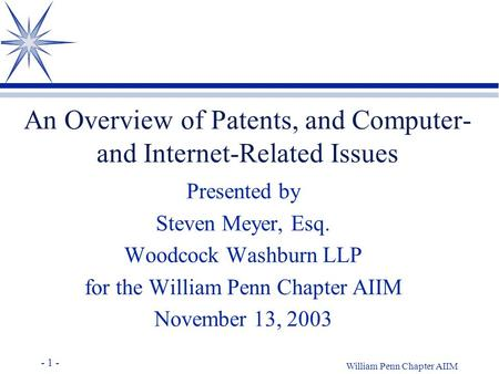 - 1 - William Penn Chapter AIIM An Overview of Patents, and Computer- and Internet-Related Issues Presented by Steven Meyer, Esq. Woodcock Washburn LLP.