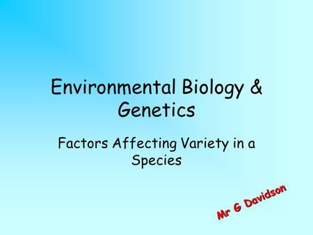 Environmental Biology & Genetics Factors Affecting Variety in a Species M r G D a v i d s o n.