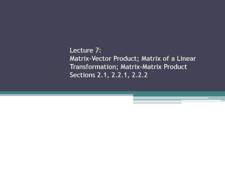 Lecture 7: Matrix-Vector Product; Matrix of a Linear Transformation; Matrix-Matrix Product Sections 2.1, 2.2.1, 2.2.2.