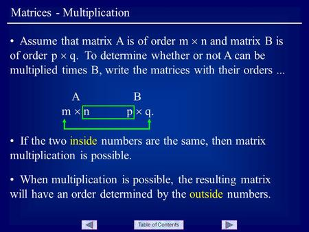 Table of Contents Matrices - Multiplication Assume that matrix A is of order m  n and matrix B is of order p  q. To determine whether or not A can be.