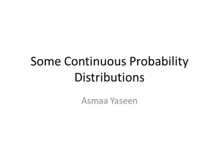 Some Continuous Probability Distributions Asmaa Yaseen.