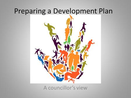 Preparing a Development Plan A councillor's view.