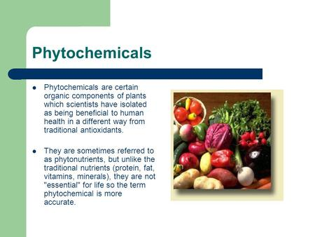 Phytochemicals Phytochemicals are certain organic components of plants which scientists have isolated as being beneficial to human health in a different.