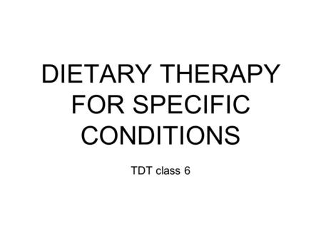 DIETARY THERAPY FOR SPECIFIC CONDITIONS TDT class 6.