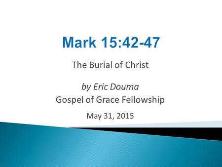 The Burial of Christ by Eric Douma Gospel of Grace Fellowship May 31, 2015.