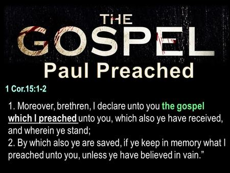 1. Moreover, brethren, I declare unto you the gospel which I preached unto you, which also ye have received, and wherein ye stand; 2. By which also ye.
