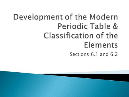 Development of the Modern Periodic Table & Classification of the Elements Sections 6.1 and 6.2.