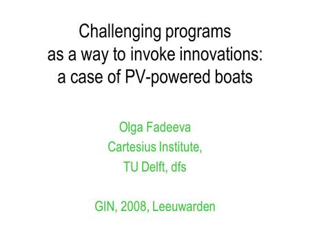 Challenging programs as a way to invoke innovations: a case of PV-powered boats Olga Fadeeva Cartesius Institute, TU Delft, dfs GIN, 2008, Leeuwarden.