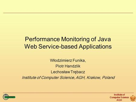 Institute of Computer Science AGH Performance Monitoring of Java Web Service-based Applications Włodzimierz Funika, Piotr Handzlik Lechosław Trębacz Institute.
