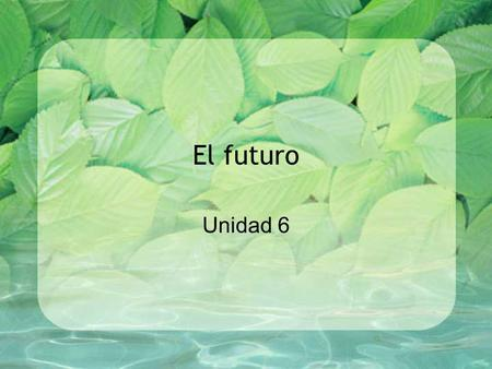"El futuro Unidad 6. El futuro The future tense uses the same endings for all –ar, -er, -ir verbs. Future tense in English has to use the verb ""will"" éemos."