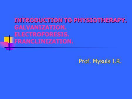 INTRODUCTION TO PHYSIOTHERAPY. GALVANIZATION. ELECTROFORESIS