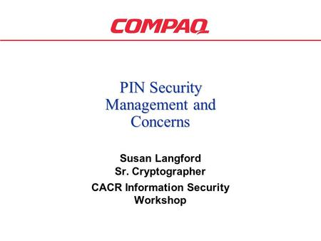 1 PIN Security Management and Concerns Susan Langford Sr. Cryptographer CACR Information Security Workshop.