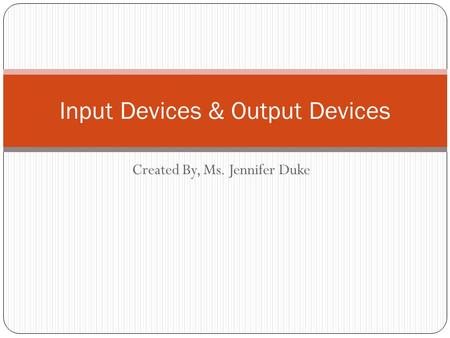 Created By, Ms. Jennifer Duke Input Devices & Output Devices.