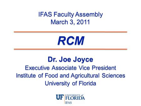 IFAS Faculty Assembly March 3, 2011 Dr. Joe Joyce Executive Associate Vice President Institute of Food and Agricultural Sciences University of Florida.