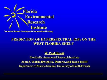 Center for Remote Sensing and Computational Ecology PREDICTION OF HYPERSPECTRAL IOPs ON THE WEST FLORIDA SHELF W. Paul Bissett Florida Environmental Research.