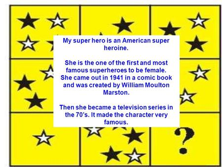 My super hero is an American super heroine. She is the one of the first and most famous superheroes to be female. She came out in 1941 in a comic book.
