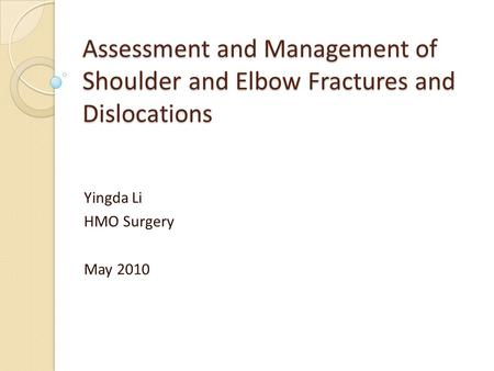 Assessment and Management of Shoulder and Elbow Fractures and Dislocations Yingda Li HMO Surgery May 2010.