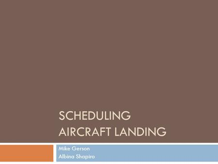 SCHEDULING AIRCRAFT LANDING Mike Gerson Albina Shapiro.